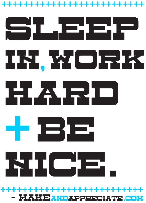 Sleep In, Work hard + Be Nice - MakeAndAppreciate.com - Kris Johnsen 2011